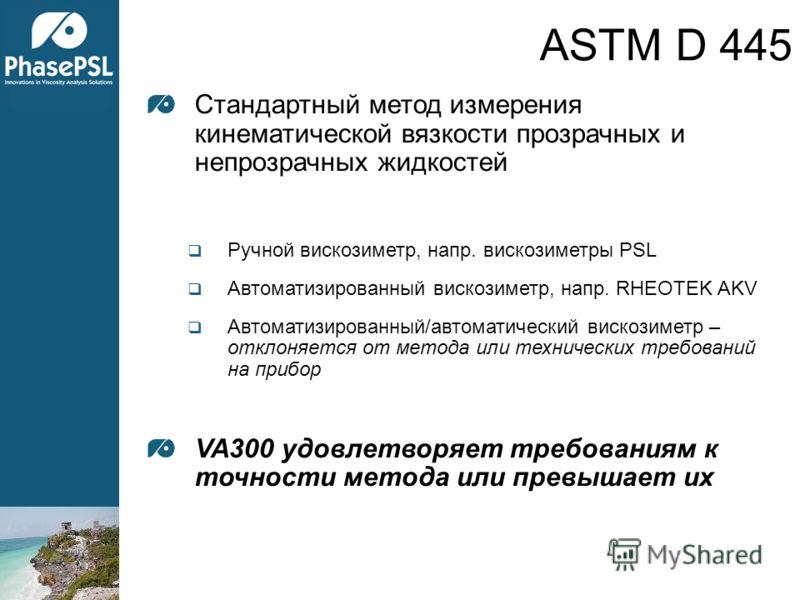 ASTM D 445 Стандартный метод измерения кинематической вязкости прозрачных и непрозрачных жидкостей Ручной вискозиметр, напр. вискозиметры PSL Автоматизированный вискозиметр, напр. RHEOTEK AKV Автоматизированный/автоматический вискозиметр – отклоняетс