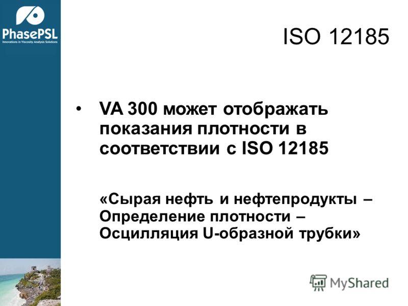 VA 300 может отображать показания плотности в соответствии с ISO 12185 «Сырая нефть и нефтепродукты – Определение плотности – Осцилляция U-образной трубки» ISO 12185