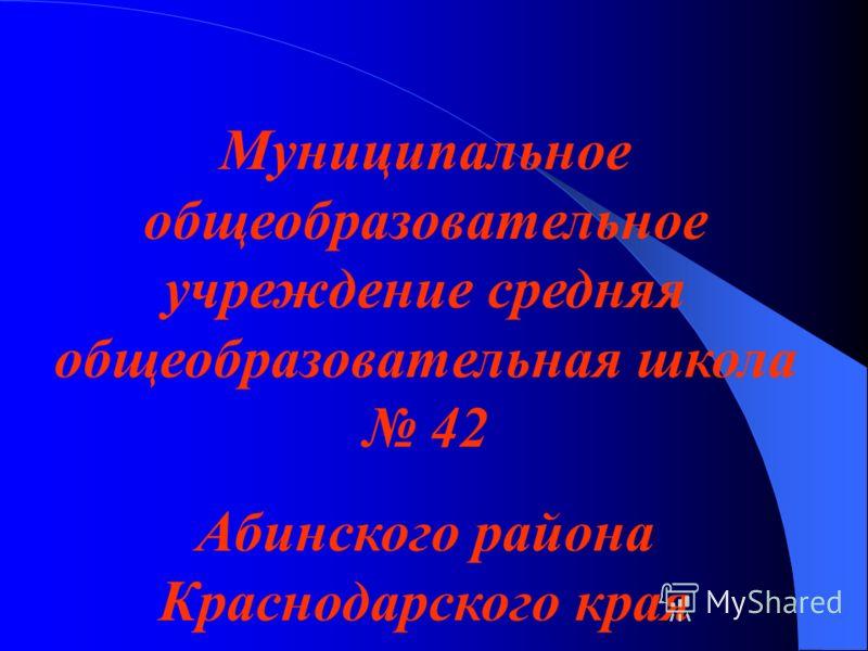 Муниципальное общеобразовательное учреждение средняя общеобразовательная школа 42 Абинского района Краснодарского края