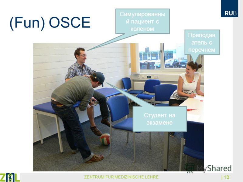 (Fun) OSCE ZENTRUM FÜR MEDIZINISCHE LEHRE | 10 Преподав атель с перечнем Симулированны й пациент с коленом Студент на экзамене