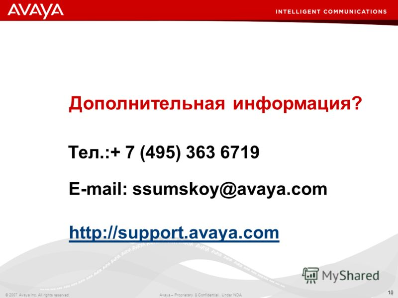 10 © 2007 Avaya Inc. All rights reserved. Avaya – Proprietary & Confidential. Under NDA 10 Тел.:+ 7 (495) 363 6719 E-mail: ssumskoy@avaya.com http://support.avaya.com Дополнительная информация?