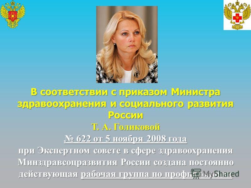 В соответствии с приказом Министра здравоохранения и социального развития России Т. А. Голиковой 622 от 5 ноября 2008 года 622 от 5 ноября 2008 года при Экспертном совете в сфере здравоохранения Минздравсоцразвития России создана постоянно действующа