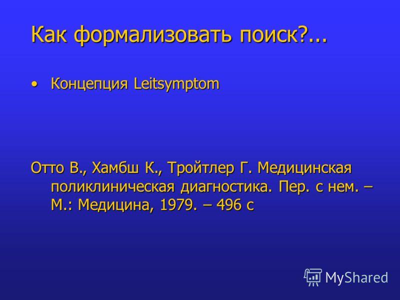 Концепция LeitsymptomКонцепция Leitsymptom Отто В., Хамбш К., Тройтлер Г. Медицинская поликлиническая диагностика. Пер. с нем. – М.: Медицина, 1979. – 496 с Как формализовать поиск?...