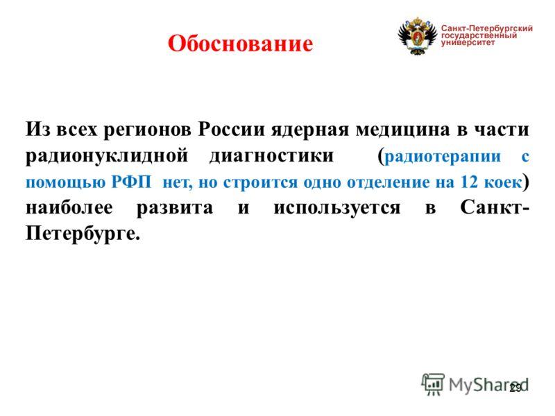 29 Из всех регионов России ядерная медицина в части радионуклидной диагностики ( радиотерапии с помощью РФП нет, но строится одно отделение на 12 коек ) наиболее развита и используется в Санкт- Петербурге. Обоснование