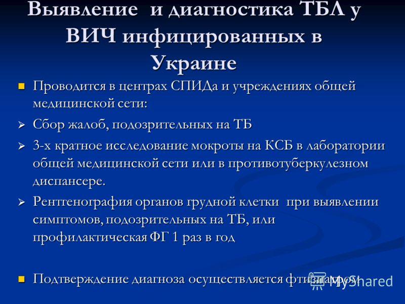 Выявление и диагностика ТБЛ у ВИЧ инфицированных в Украине Проводится в центрах СПИДа и учреждениях общей медицинской сети: Проводится в центрах СПИДа и учреждениях общей медицинской сети: Сбор жалоб, подозрительных на ТБ Сбор жалоб, подозрительных н