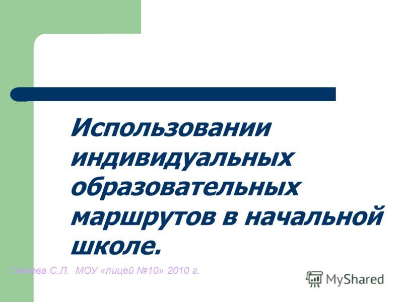 Использовании индивидуальных образовательных маршрутов в начальной школе. Ганаева С.Л. МОУ «лицей 10» 2010 г.