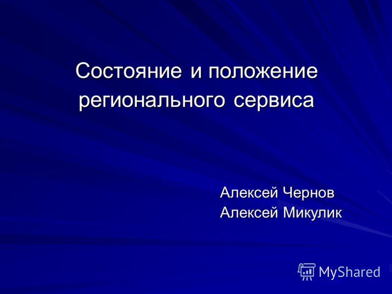 Состояние и положение регионального сервиса Алексей Чернов Алексей Микулик