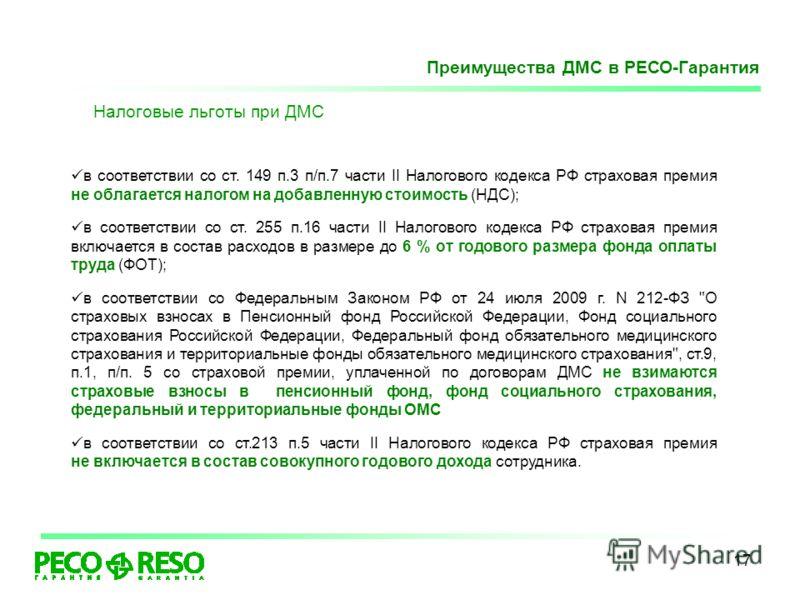17 Налоговые льготы при ДМС в соответствии со ст. 149 п.3 п/п.7 части II Налогового кодекса РФ страховая премия не облагается налогом на добавленную стоимость (НДС); в соответствии со ст. 255 п.16 части II Налогового кодекса РФ страховая премия включ