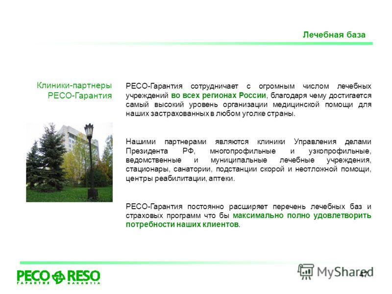 47 Клиники-партнеры РЕСО-Гарантия РЕСО-Гарантия сотрудничает с огромным числом лечебных учреждений во всех регионах России, благодаря чему достигается самый высокий уровень организации медицинской помощи для наших застрахованных в любом уголке страны