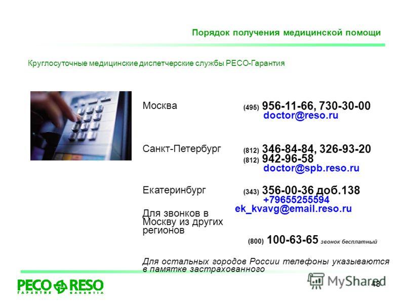 48 Порядок получения медицинской помощи Круглосуточные медицинские диспетчерские службы РЕСО-Гарантия Москва (495) 956-11-66, 730-30-00 doctor@reso.ru Санкт-Петербург (812) 346-84-84, 326-93-20 (812) 942-96-58 doctor@spb.reso.ru Екатеринбург Для звон