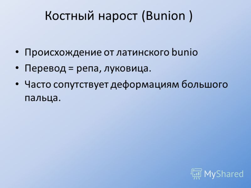 Костный нарост (Bunion ) Происхождение от латинского bunio Перевод = репа, луковица. Часто сопутствует деформациям большого пальца.