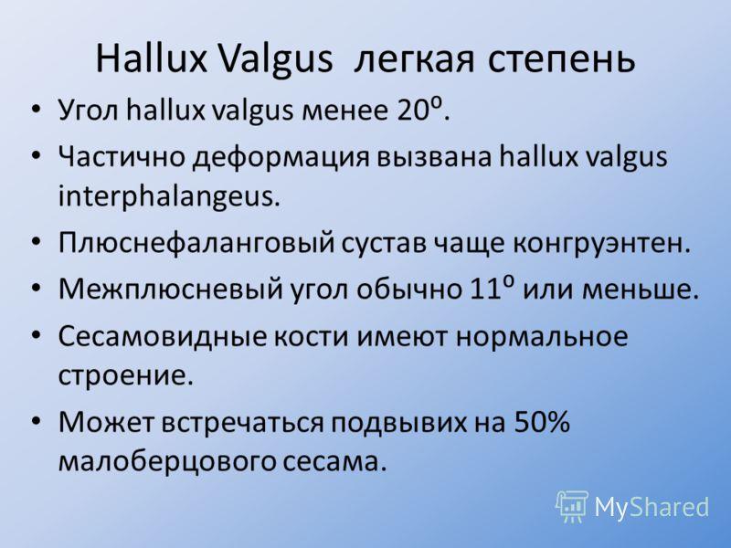 Hallux Valgus легкая степень Угол hallux valgus менее 20. Частично деформация вызвана hallux valgus interphalangeus. Плюснефаланговый сустав чаще конгруэнтен. Межплюсневый угол обычно 11 или меньше. Сесамовидные кости имеют нормальное строение. Может