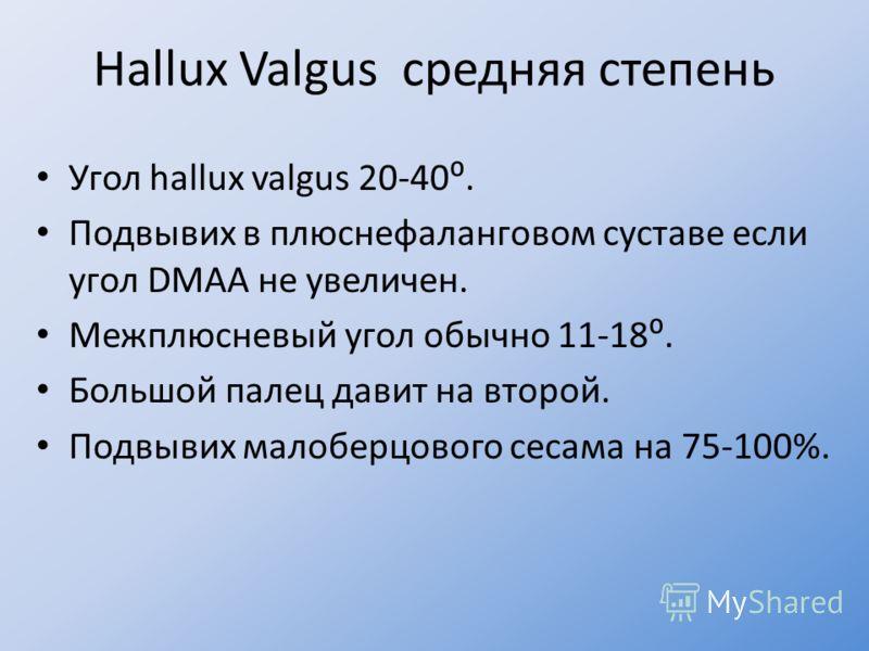 Hallux Valgus средняя степень Угол hallux valgus 20-40. Подвывих в плюснефаланговом суставе если угол DMAA не увеличен. Межплюсневый угол обычно 11-18. Большой палец давит на второй. Подвывих малоберцового сесама на 75-100%.
