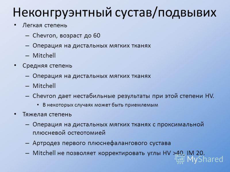 Неконгруэнтный сустав/подвывих Легкая степень – Chevron, возраст до 60 – Операция на дистальных мягких тканях – Mitchell Средняя степень – Операция на дистальных мягких тканях – Mitchell – Сhevron дает нестабильные результаты при этой степени HV. В н