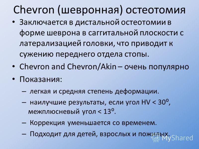 Chevron (шевронная) остеотомия Заключается в дистальной остеотомии в форме шеврона в саггитальной плоскости с латерализацией головки, что приводит к сужению переднего отдела стопы. Chevron and Chevron/Akin – очень популярно Показания: – легкая и сред