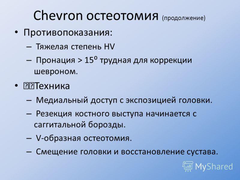 Chevron остеотомия (продолжение) Противопоказания: – Тяжелая степень HV – Пронация > 15 трудная для коррекции шевроном. Техника – Медиальный доступ с экспозицией головки. – Резекция костного выступа начинается с саггитальной борозды. – V-образная ост