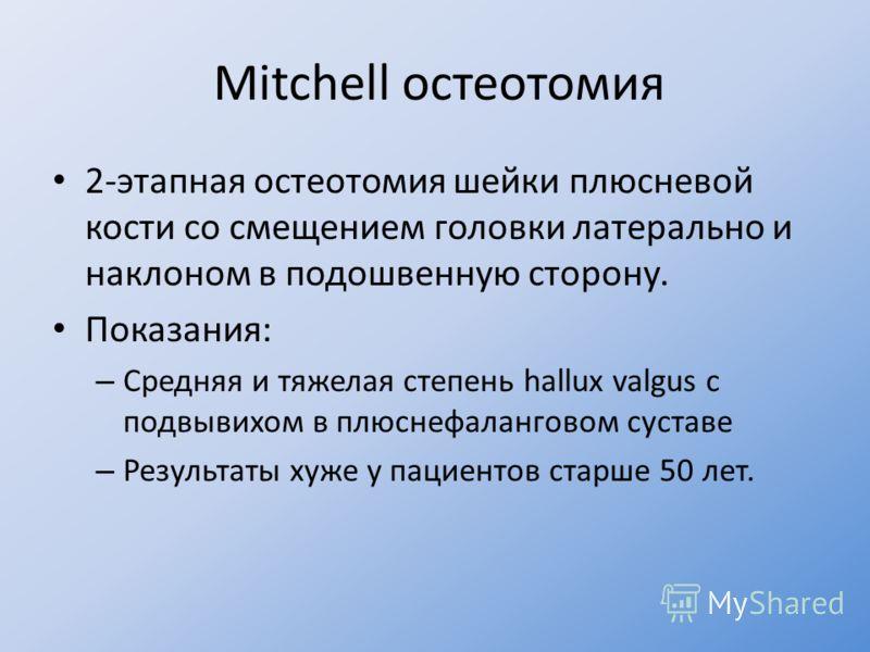 Mitchell остеотомия 2-этапная остеотомия шейки плюсневой кости со смещением головки латерально и наклоном в подошвенную сторону. Показания: – Средняя и тяжелая степень hallux valgus с подвывихом в плюснефаланговом суставе – Результаты хуже у пациенто