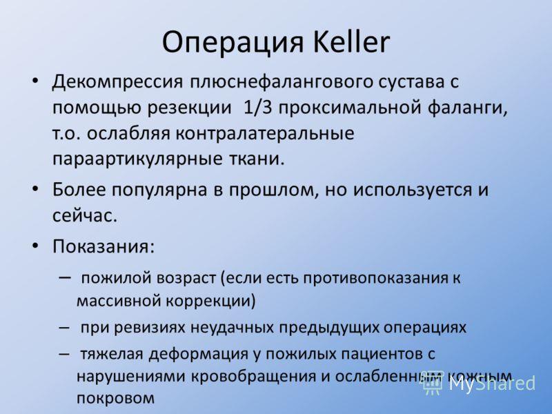 Операция Keller Декомпрессия плюснефалангового сустава с помощью резекции 1/3 проксимальной фаланги, т.о. ослабляя контралатеральные параартикулярные ткани. Более популярна в прошлом, но используется и сейчас. Показания: – пожилой возраст (если есть