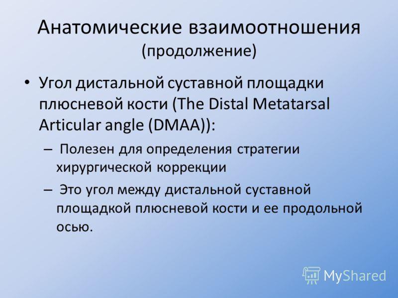 Анатомические взаимоотношения (продолжение) Угол дистальной суставной площадки плюсневой кости (The Distal Metatarsal Articular angle (DMAA)): – Полезен для определения стратегии хирургической коррекции – Это угол между дистальной суставной площадкой