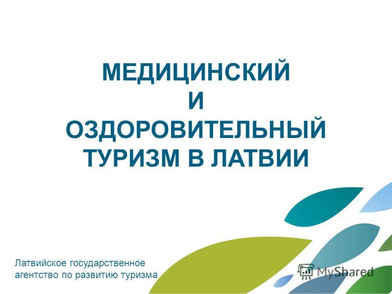 MЕДИЦИНСКИЙ И ОЗДОРОВИТЕЛЬНЫЙ ТУРИЗМ В ЛАТВИИ Латвийское государственное агентство по развитию туризма