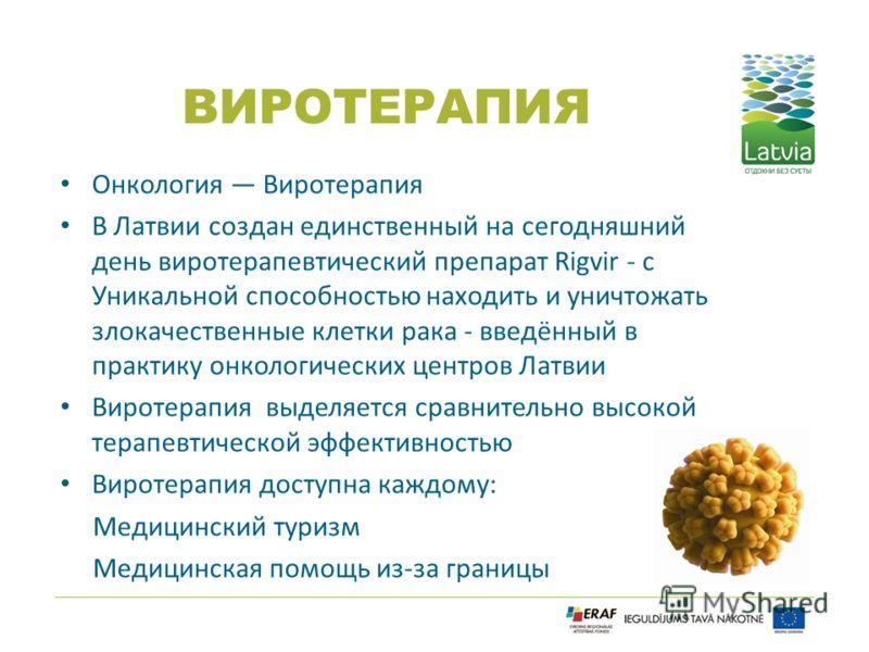 ВИРОТЕРАПИЯ Онкология Виротерапия В Латвии создан единственный на сегодняшний день виротерапевтический препарат Rigvir - с Уникальной способностью находить и уничтожать злокачественные клетки рака - введённый в практику онкологических центров Латвии