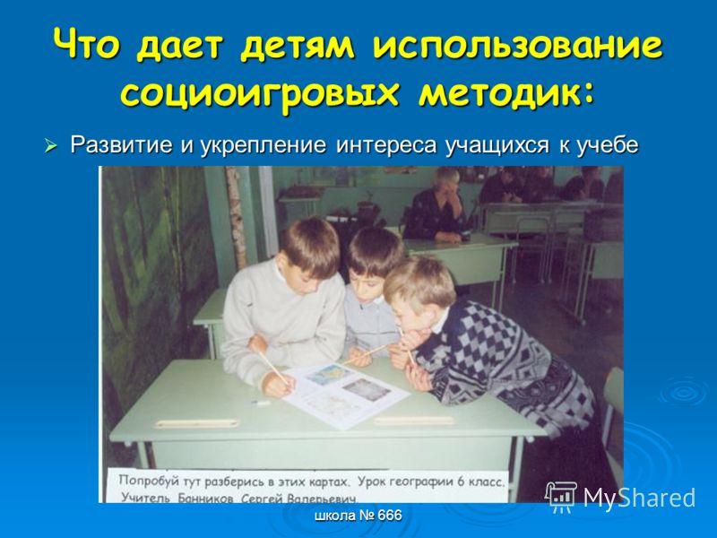 школа 666 Что дает детям использование социоигровых методик: Развитие и укрепление интереса учащихся к учебе
