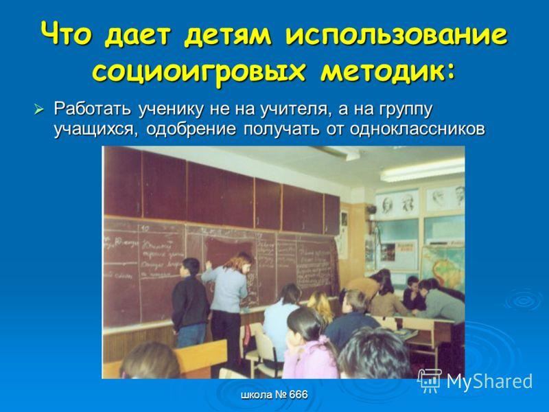 школа 666 Что дает детям использование социоигровых методик: Работать ученику не на учителя, а на группу учащихся, одобрение получать от одноклассников