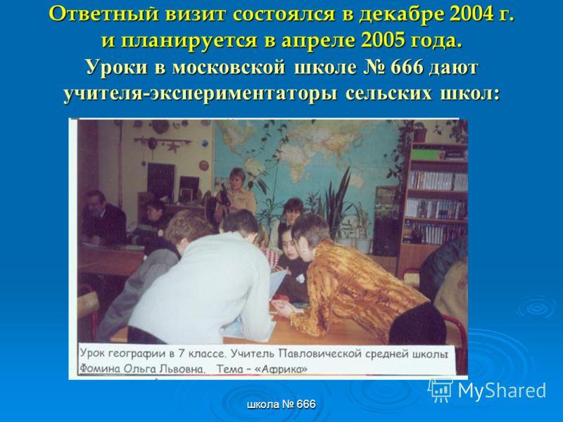 школа 666 Ответный визит состоялся в декабре 2004 г. и планируется в апреле 2005 года. Уроки в московской школе 666 дают учителя-экспериментаторы сельских школ: