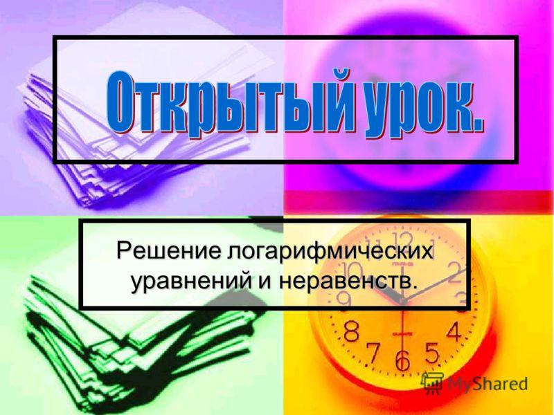 Решение логарифмических уравнений и неравенств.