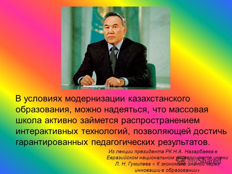 В условиях модернизации казахстанского образования, можно надеяться, что массовая школа активно займется распространением интерактивных технологий, позволяющей достичь гарантированных педагогических результатов. Из лекции президента РК Н.А. Назарбаев