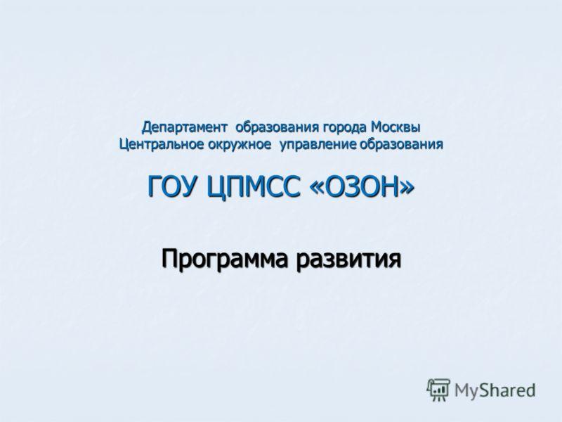 Департамент образования города Москвы Центральное окружное управление образования ГОУ ЦПМСС «ОЗОН» Программа развития