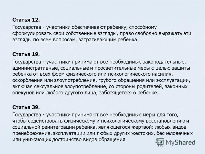 Статья 12. Государства - участники обеспечивают ребенку, способному сформулировать свои собственные взгляды, право свободно выражать эти взгляды по всем вопросам, затрагивающим ребенка. Статья 19. Государства - участники принимают все необходимые зак