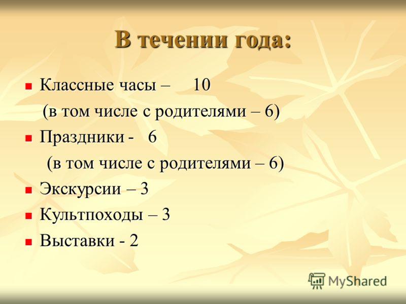 В течении года: Классные часы – 10 Классные часы – 10 (в том числе с родителями – 6) (в том числе с родителями – 6) Праздники - 6 Праздники - 6 (в том числе с родителями – 6) (в том числе с родителями – 6) Экскурсии – 3 Экскурсии – 3 Культпоходы – 3