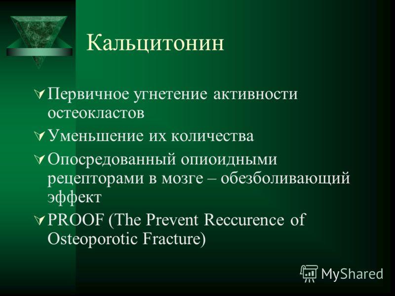 Кальцитонин Первичное угнетение активности остеокластов Уменьшение их количества Опосредованный опиоидными рецепторами в мозге – обезболивающий эффект PROOF (The Prevent Reccurence of Osteoporotic Fracture)