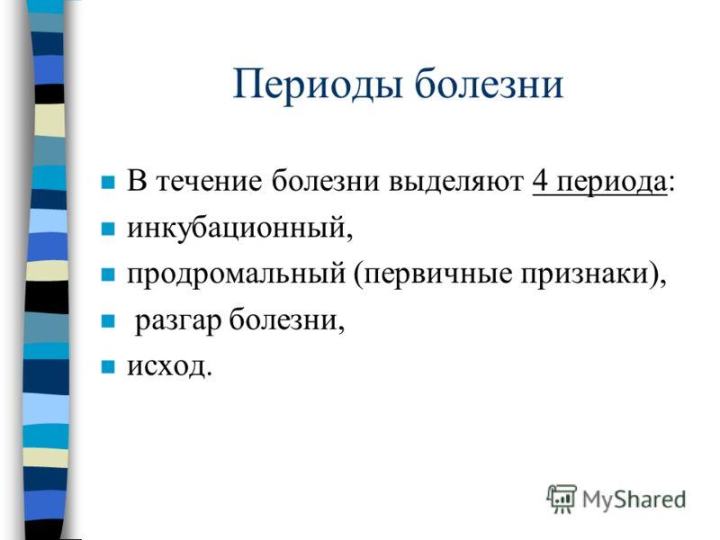 Периоды болезни n В течение болезни выделяют 4 периода: n инкубационный, n продромальный (первичные признаки), n разгар болезни, n исход.