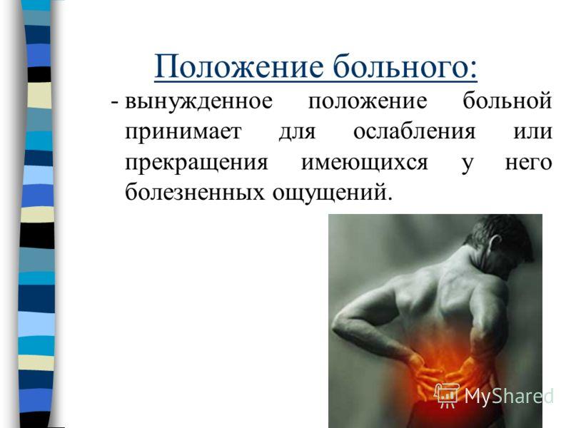 Положение больного: -вынужденное положение больной принимает для ослабления или прекращения имеющихся у него болезненных ощущений.