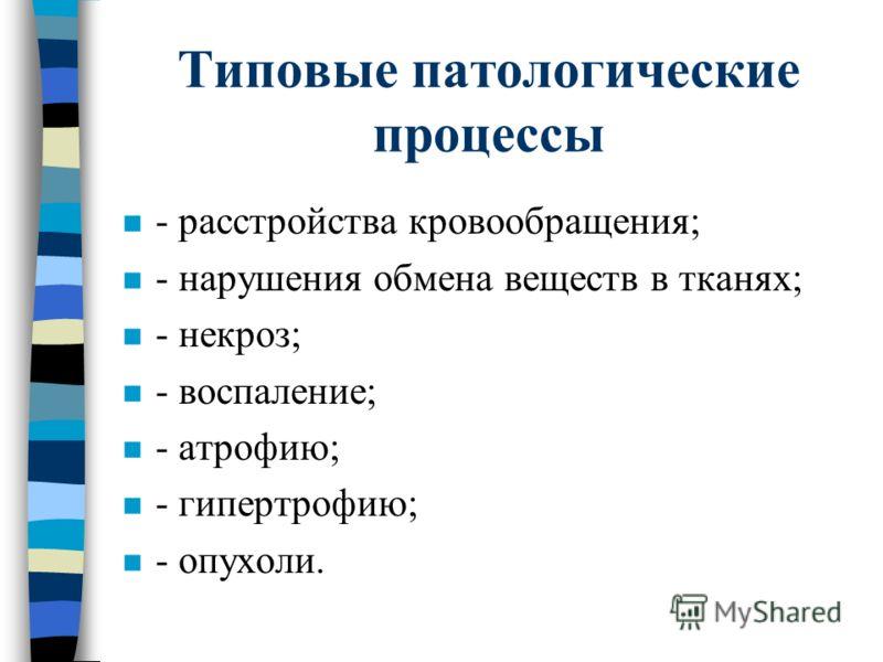 Типовые патологические процессы n - расстройства кровообращения; n - нарушения обмена веществ в тканях; n - некроз; n - воспаление; n - атрофию; n - гипертрофию; n - опухоли.