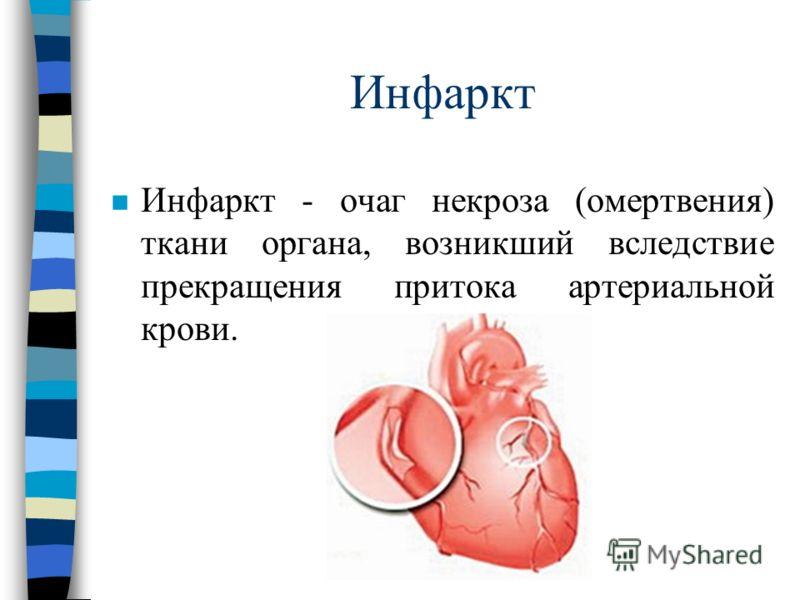 Инфаркт n Инфаркт - очаг некроза (омертвения) ткани органа, возникший вследствие прекращения притока артериальной крови.