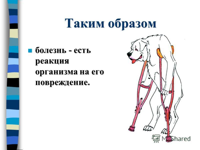 Таким образом n болезнь - есть реакция организма на его повреждение.