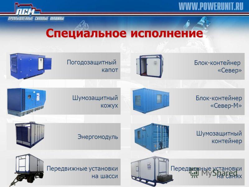 Специальное исполнение Погодозащитный капот Шумозащитный кожух Энергомодуль Блок-контейнер «Север» Блок-контейнер «Север-М» Шумозащитный контейнер Передвижные установки на шасси Передвижные установки на санях