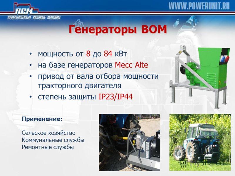 Генераторы ВОМ мощность от 8 до 84 кВт на базе генераторов Mecc Alte привод от вала отбора мощности тракторного двигателя cтепень защиты IP23/IP44 Применение: Сельское хозяйство Коммунальные службы Ремонтные службы