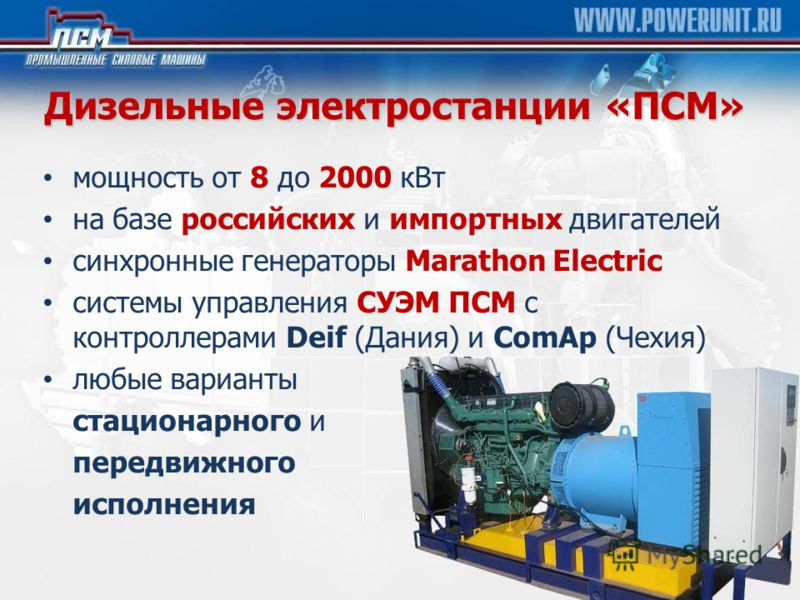 Дизельные электростанции «ПСМ» мощность от 8 до 2000 кВт на базе российских и импортных двигателей cинхронные генераторы Marathon Electric cистемы управления СУЭМ ПСМ с контроллерами Deif (Дания) и ComAp (Чехия) любые варианты стационарного и передви