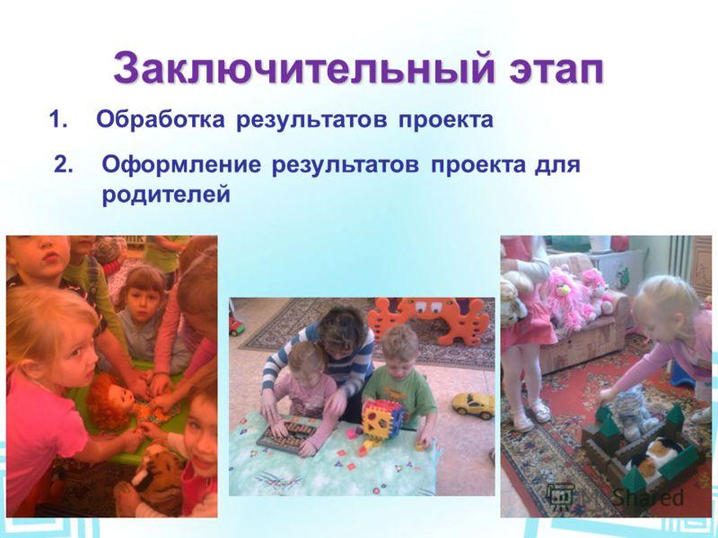 Заключительный этап 1.Обработка результатов проекта 2.Оформление результатов проекта для родителей