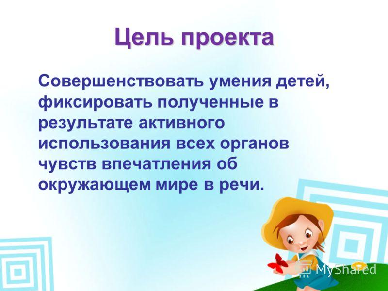 Цель проекта Совершенствовать умения детей, фиксировать полученные в результате активного использования всех органов чувств впечатления об окружающем мире в речи.