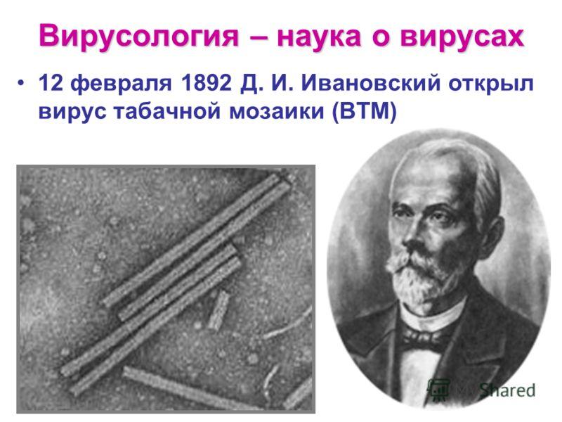 Вирусология – наука о вирусах 12 февраля 1892 Д. И. Ивановский открыл вирус табачной мозаики (ВТМ)