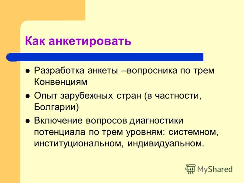 Как анкетировать Разработка анкеты –вопросника по трем Конвенциям Опыт зарубежных стран (в частности, Болгарии) Включение вопросов диагностики потенциала по трем уровням: системном, институциональном, индивидуальном.