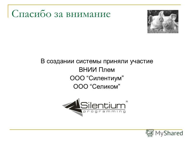 Спасибо за внимание В создании системы приняли участие ВНИИ Плем ООО Силентиум ООО Селиком