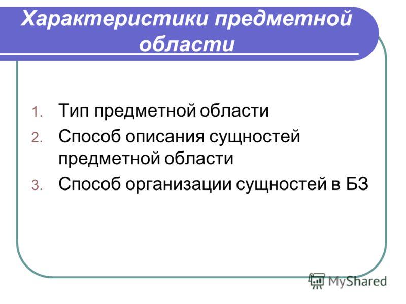 Характеристики предметной области 1. Тип предметной области 2. Способ описания сущностей предметной области 3. Способ организации сущностей в БЗ