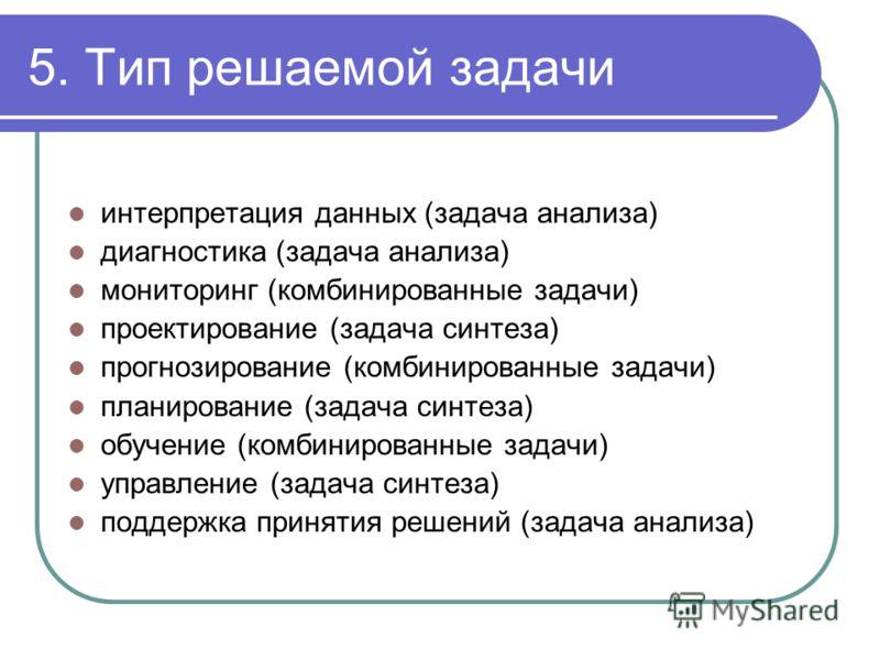 5. Тип решаемой задачи интерпретация данных (задача анализа) диагностика (задача анализа) мониторинг (комбинированные задачи) проектирование (задача синтеза) прогнозирование (комбинированные задачи) планирование (задача синтеза) обучение (комбинирова