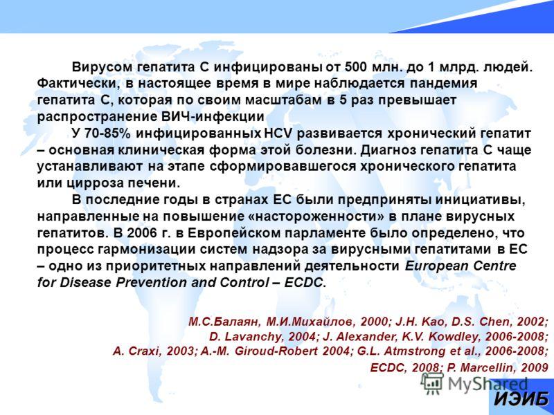 Вирусом гепатита С инфицированы от 500 млн. до 1 млрд. людей. Фактически, в настоящее время в мире наблюдается пандемия гепатита С, которая по своим масштабам в 5 раз превышает распространение ВИЧ-инфекции У 70-85% инфицированных HCV развивается хрон
